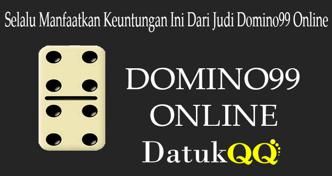 Selalu Manfaatkan Keuntungan Ini Dari Judi Domino99 Online