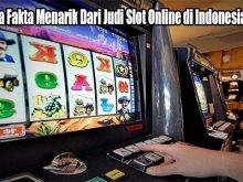 Beberapa Fakta Menarik Dari Judi Slot Online di Indonesia Saat Ini